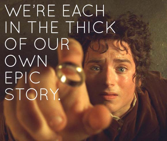 We're each in the thick of our own epic story.