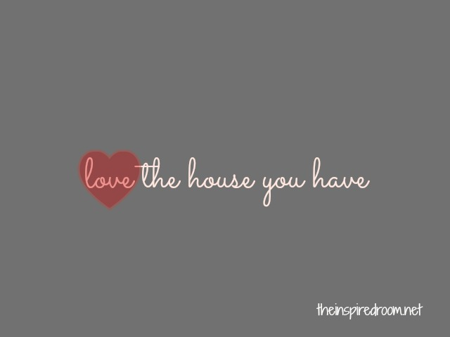 love the house you have