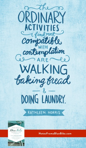 The ordinary activities I find compatible with contemplation are walking, baking bread, and doing laundry. -Kathleen Norris