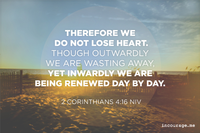 Therefore, do not lose heart - A Sunday Scripture at (in)courage