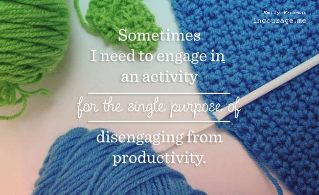"""Sometimes I need to engage in an activity for the single purpose of disengaging from productivity."" Emily Freeman // incourage.me"