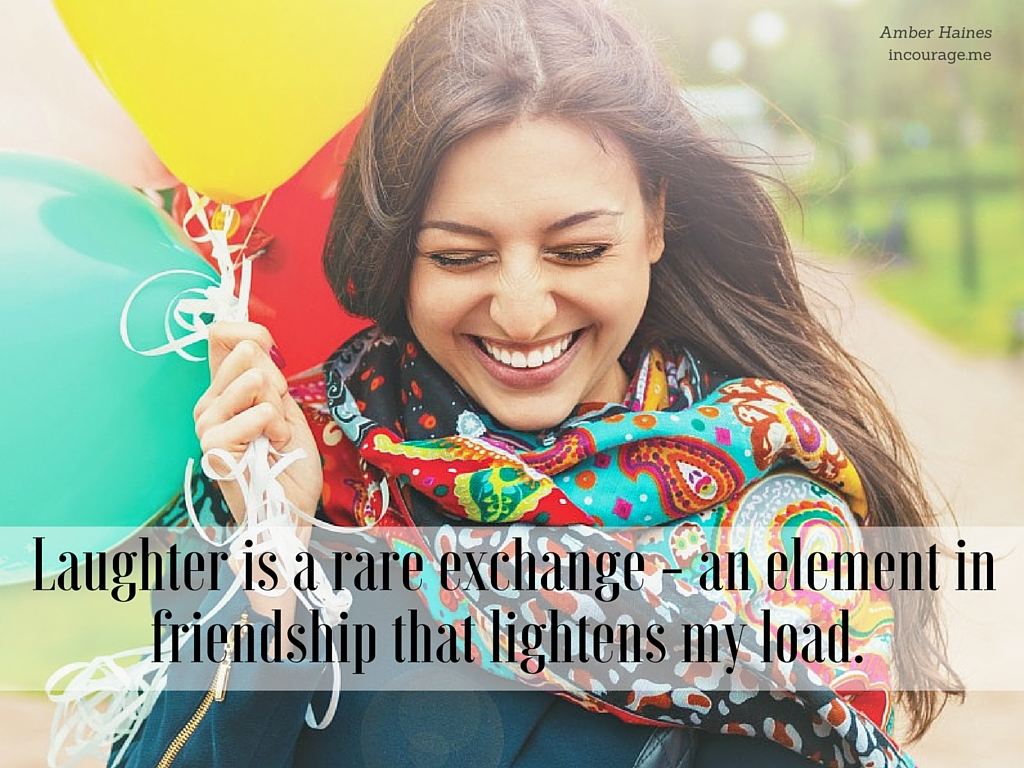 Laughter is a rare exchange - an element in friendship that lightens my load.