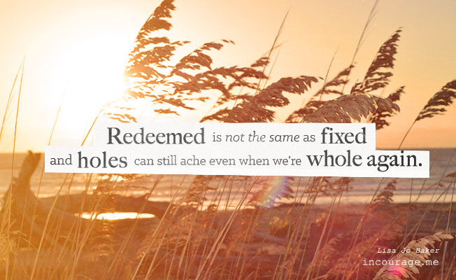 Redeemed is not the same as fixed, and holes can still ache even when we're whole again. - Lisa Jo Baker // incourage.me